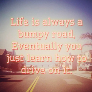 bumpy road. Eventually you just learn how to drive on it. #quote #road ...
