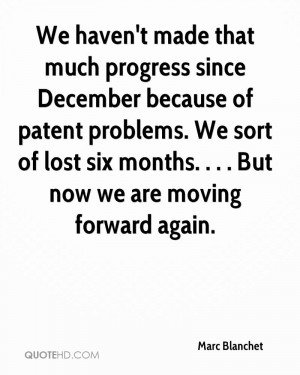 ... We sort of lost six months. . . . But now we are moving forward again