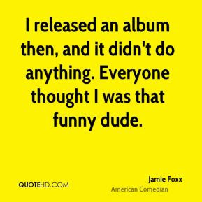 Jamie Foxx - I released an album then, and it didn't do anything ...