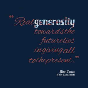 real generosity towards the future lies in giving all to present
