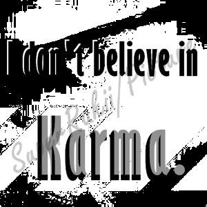 don't believe in Karma. When something happens, It's a Choice.