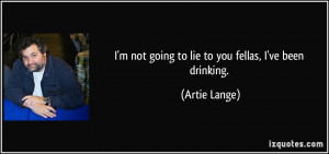 quote-i-m-not-going-to-lie-to-you-fellas-i-ve-been-drinking-artie ...