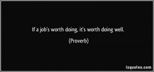If a job's worth doing, it's worth doing well. - Proverbs