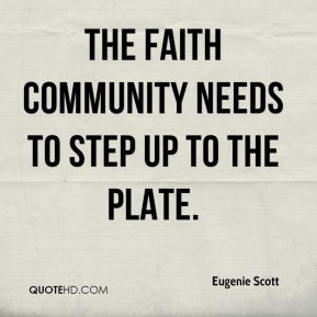 The faith community needs to step up to the plate. - Eugenie Scott
