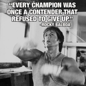 ... champion was once a contender that refused to give up. ~Rocky Balboa