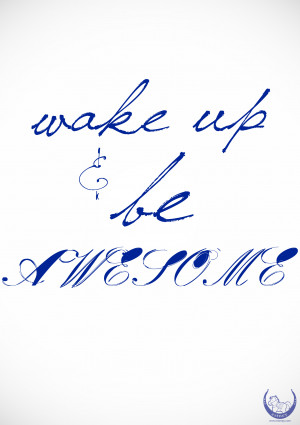Quote #1: Wake up and be AWESOME