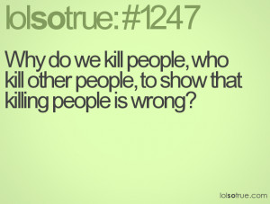 ... people, who kill other people, to show that killing people is wrong