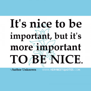 quotes, It's nice to be important, but it's more important to be nice ...