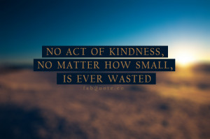 Act Of Kindness NO Matter How Small Is Ever Wasted - Kindness Quotes ...