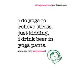do yoga to relieve stress. just kidding, i drink beer in yoga pants ...