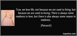True, we love life, not because we are used to living, but because we ...