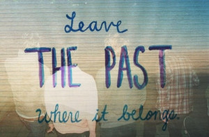 Leave the Past where it Belongs!