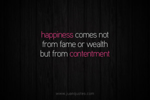 Happiness comes not from fame or wealth but from contentment.