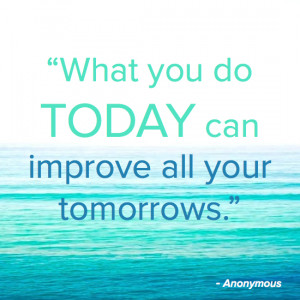 "What you do TODAY can improve all your tomorrows."" – Anonymous"
