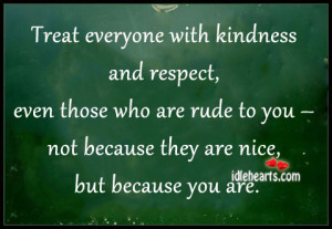 Treat Everyone With Kindness And Respect…