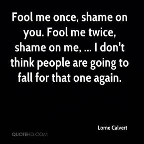 Lorne Calvert - Fool me once, shame on you. Fool me twice, shame on me ...