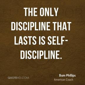 Bum Phillips - The only discipline that lasts is self-discipline.
