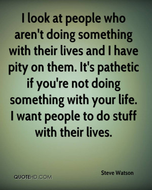 ... pathetic if you're not doing something with your life. I want people