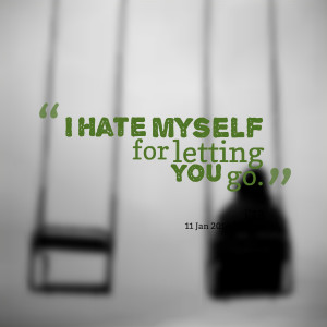 Quotes Picture: i hate myself for letting you go
