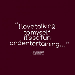 Quotes Picture: i love talking to myself it's so fun and entertaining