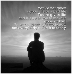 You're not given a Good Life or a Bad Life. You're given Life, and It ...