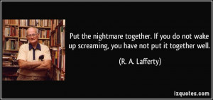 Put the nightmare together. If you do not wake up screaming, you have ...