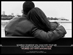 Someday Someone Will Walk Into Your Life And Make You Realize Why It ...