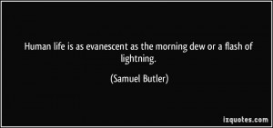 Human life is as evanescent as the morning dew or a flash of lightning ...
