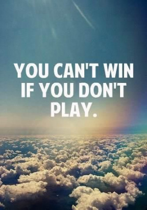 you can't win if you don't play :)