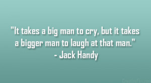 "... cry, but it takes a bigger man to laugh at that man."" – Jack Handy"