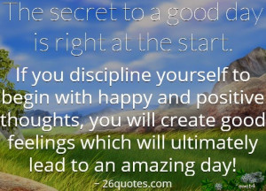 The secret to a good day is right at the start. If you discipline ...
