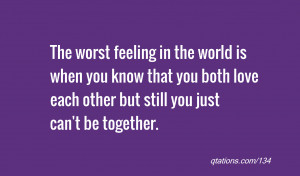 Quote #134: The worst feeling in the world is when you know that you ...