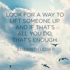 Look for a way to lift someone up, and if that's all you do, that's ...