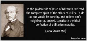 ... the ideal perfection of utilitarian morality. - John Stuart Mill