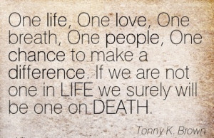 One Life, One Love, One Breath, One People, One Chance To Make A ...