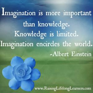 ... is limited. Imagination encircles the world. –Albert Einstein