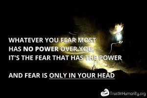 Whatever you fear most has no power over you, it's the fear that has ...