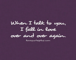 ... com/when-i-talk-to-you-i-fall-in-love-over-and-over-again-love-quote