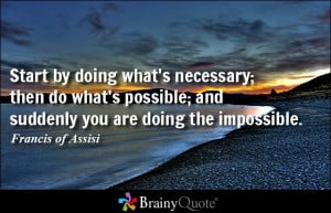 Start by doing what's necessary; then do what's possible; and suddenly ...
