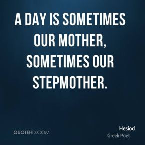Hesiod - A day is sometimes our mother, sometimes our stepmother.