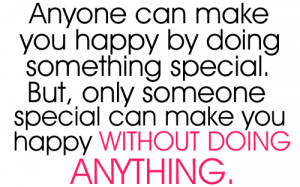 Anyone can make you happy by doing something special. But, only ...