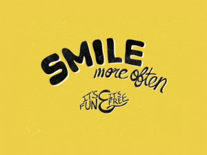 Smile more often, it's fun & It's free