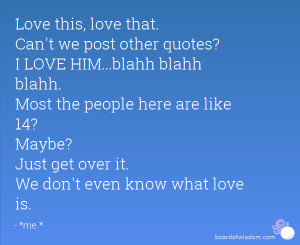 Love this, love that. Can't we post other quotes? I LOVE HIM...blahh ...