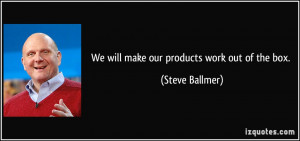 We will make our products work out of the box. - Steve Ballmer