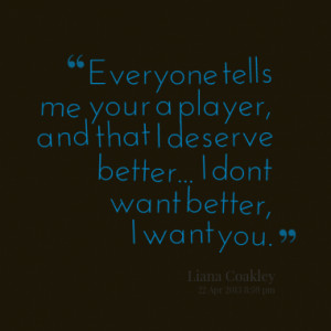 Everyone tells me your a player, and that I deserve better... I dont ...