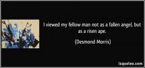 viewed my fellow man not as a fallen angel, but as a risen ape ...