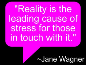Reality is the leading cause of stress for those in touch with it ...