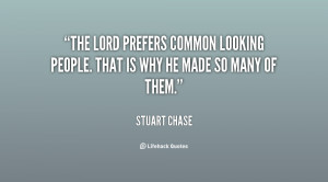 The Lord prefers common looking people. That is why he made so many of ...
