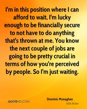 can afford to wait, I'm lucky enough to be financially secure to not ...