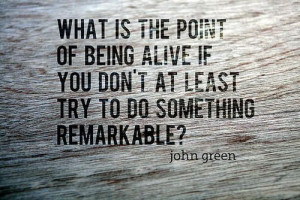 ... if you don't at least try to do something remarkable? ~ John Green